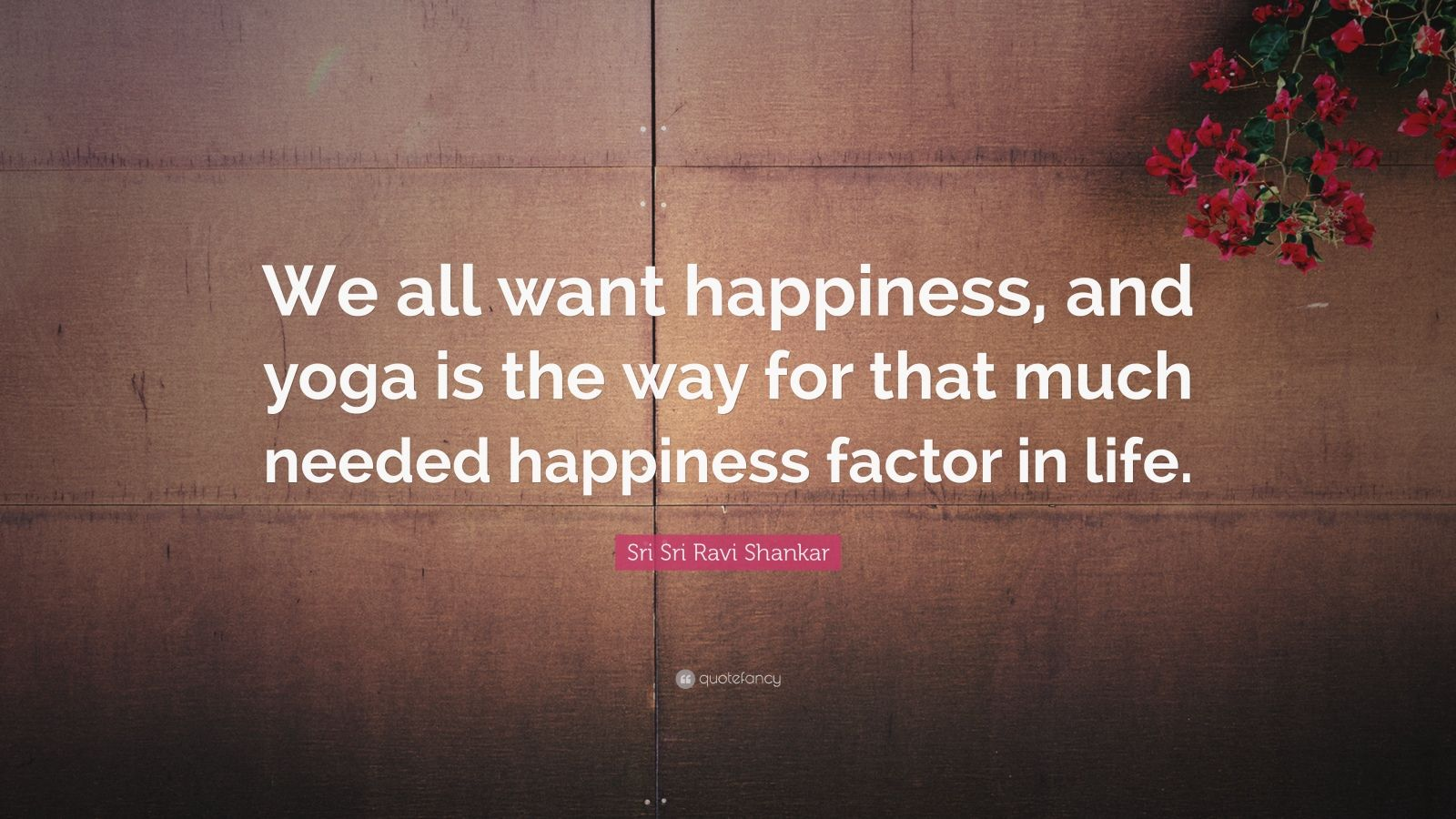 """Sri Sri Ravi Shankar Quote: """"We all want happiness, and yoga is the way for that much needed happiness factor in life."""""""