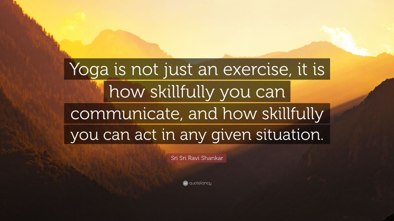 "Sri Sri Ravi Shankar Quote: ""Yoga is not just an exercise, it is how skillfully you can communicate, and how skillfully you can act in any given situation."""