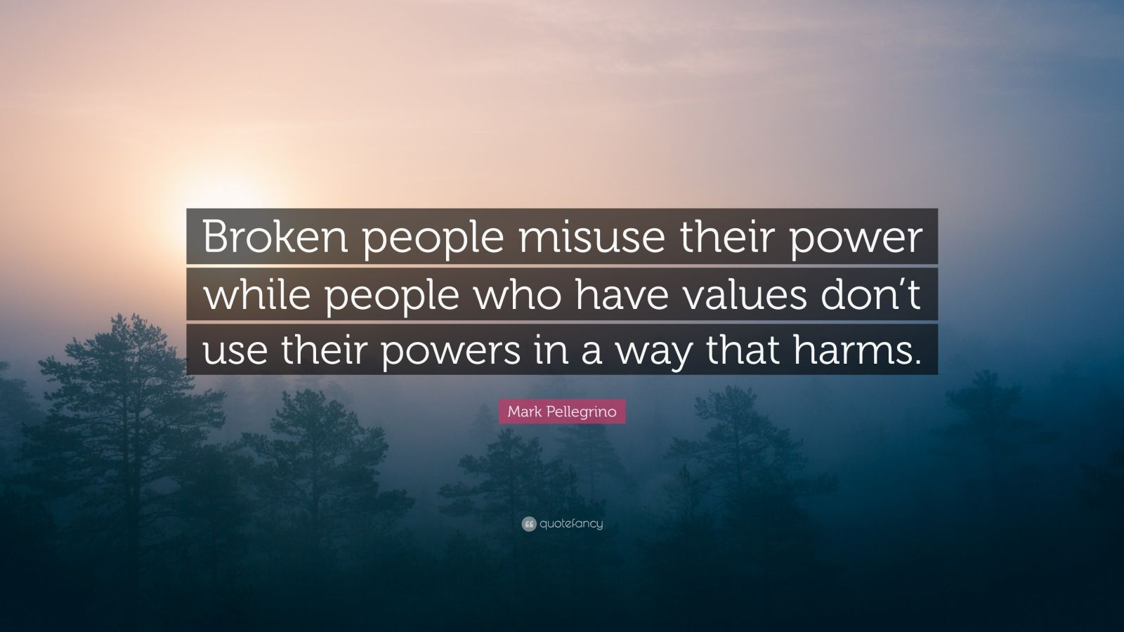 "Mark Pellegrino Quote: ""Broken people misuse their power while people who have values don't use their powers in a way that harms."""