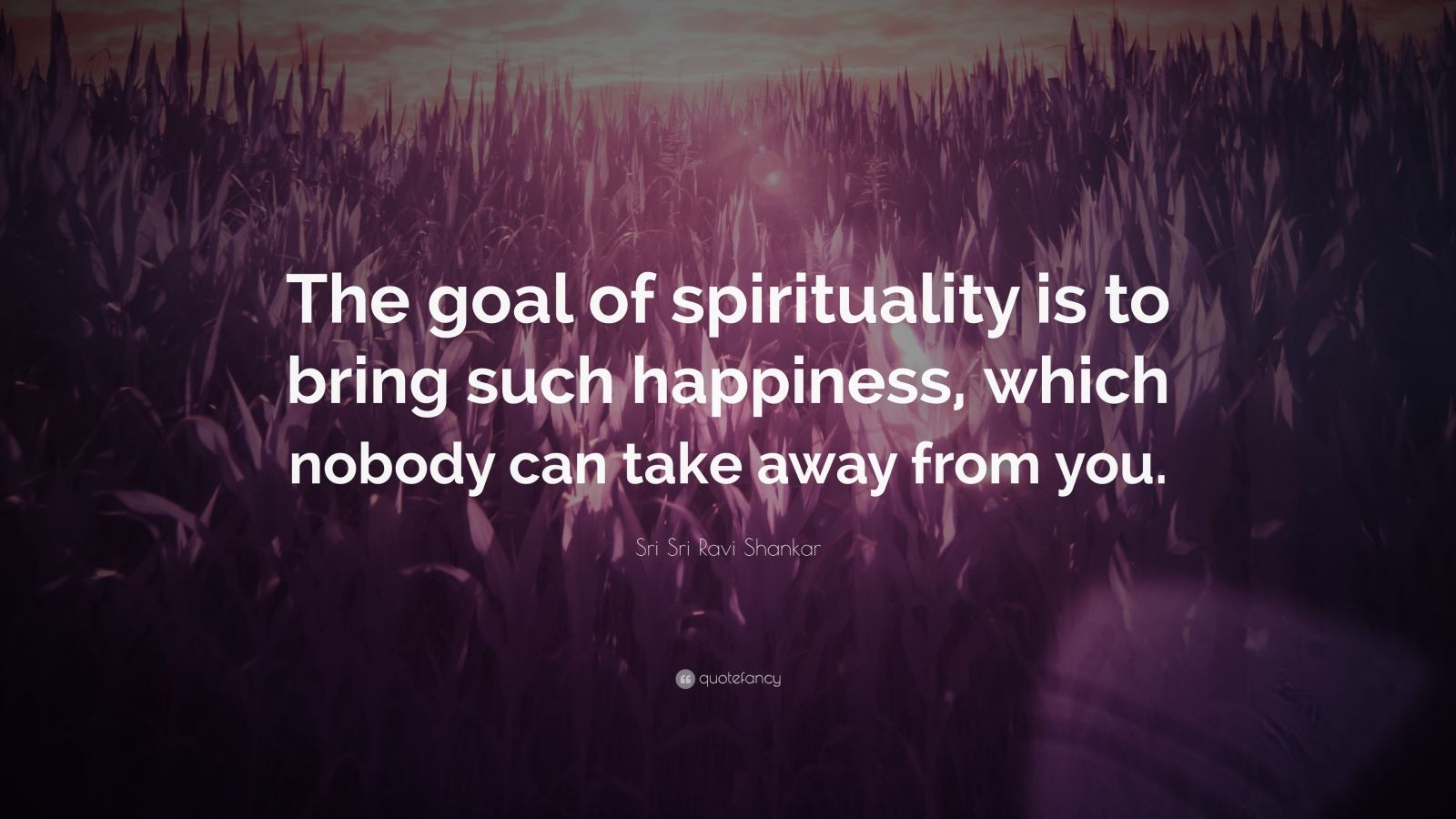 """Sri Sri Ravi Shankar Quote: """"The goal of spirituality is to bring such happiness, which nobody can take away from you."""""""