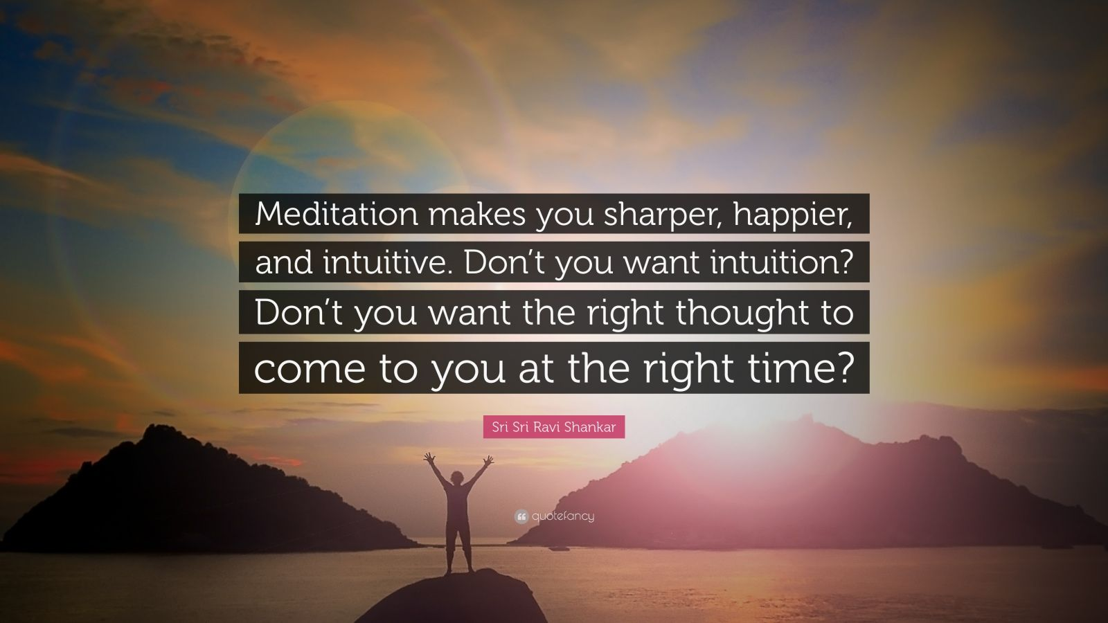 "Sri Sri Ravi Shankar Quote: ""Meditation makes you sharper, happier, and intuitive. Don't you want intuition? Don't you want the right thought to come to you at the right time?"""