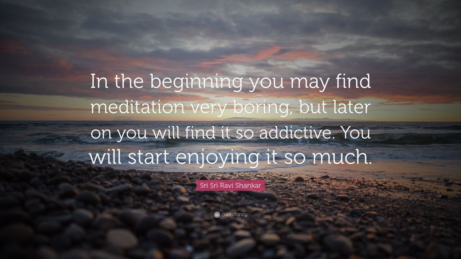"""Sri Sri Ravi Shankar Quote: """"In the beginning you may find meditation very boring, but later on you will find it so addictive. You will start enjoying it so much."""""""