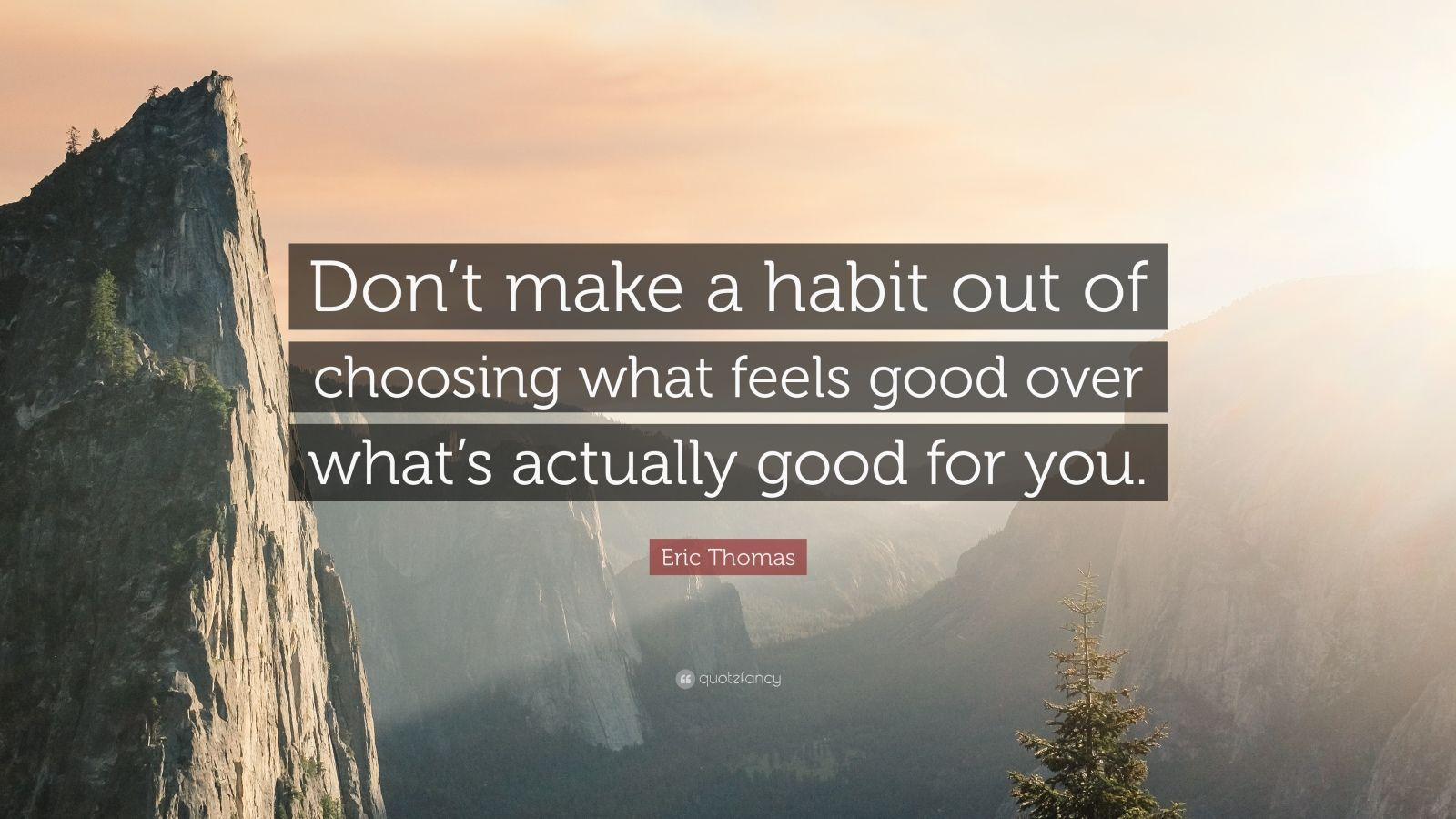 "Eric Thomas Quote: ""Don't make a habit out of choosing what feels good over what's actually good for you."""