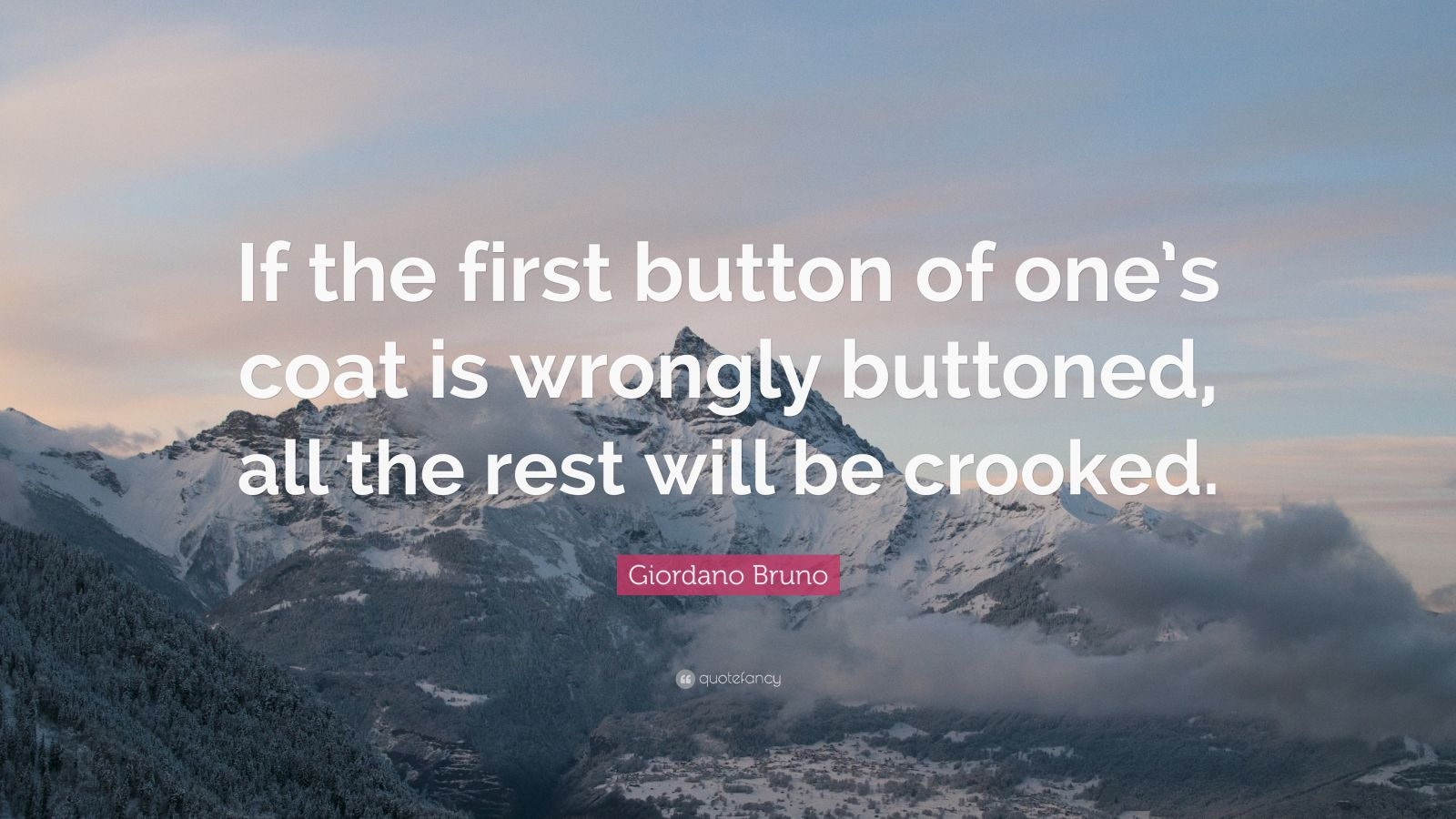 """Giordano Bruno Quote: """"If the first button of one's coat is wrongly buttoned, all the rest will be crooked."""""""