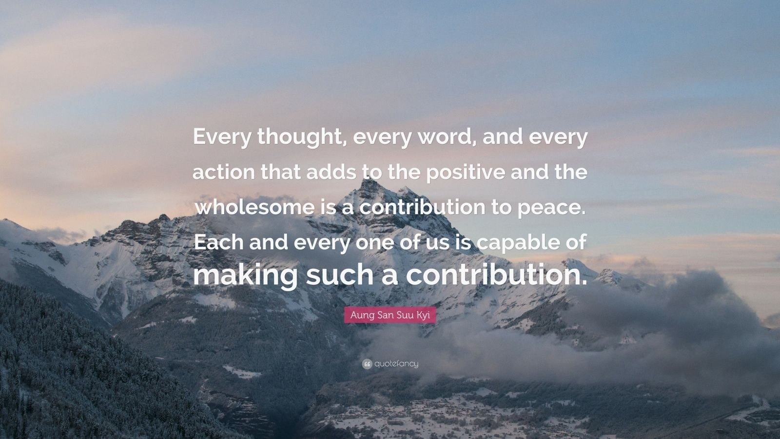 """Aung San Suu Kyi Quote: """"Every thought, every word, and every action that adds to the positive and the wholesome is a contribution to peace. Each and every one of us is capable of making such a contribution."""""""