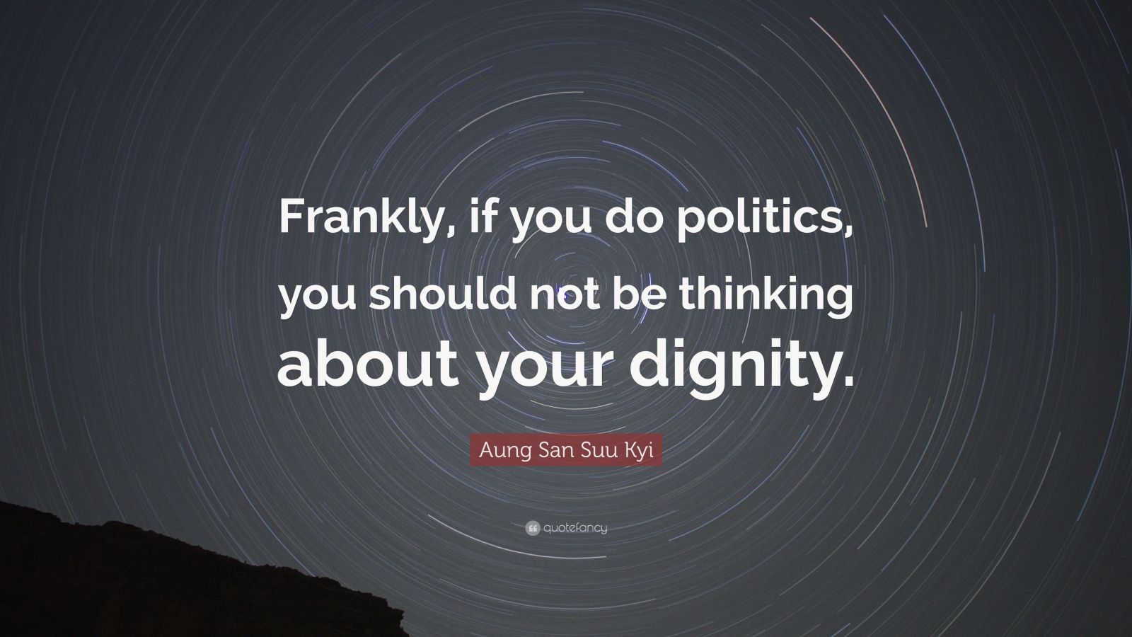 """Aung San Suu Kyi Quote: """"Frankly, if you do politics, you should not be thinking about your dignity."""""""