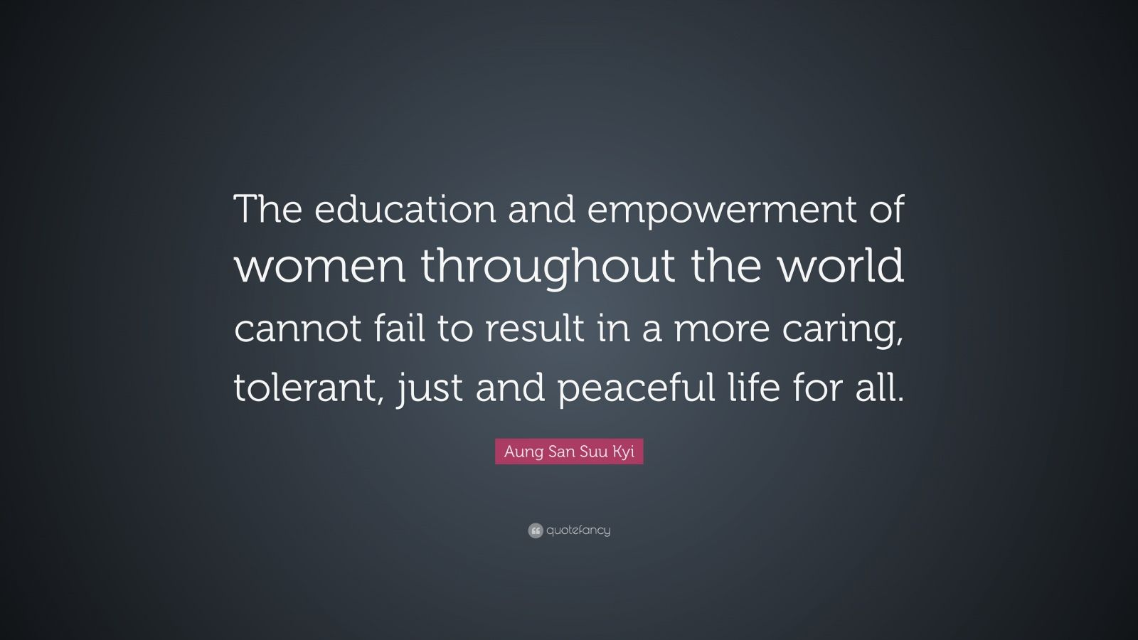 """Aung San Suu Kyi Quote: """"The education and empowerment of women throughout the world cannot fail to result in a more caring, tolerant, just and peaceful life for all."""""""