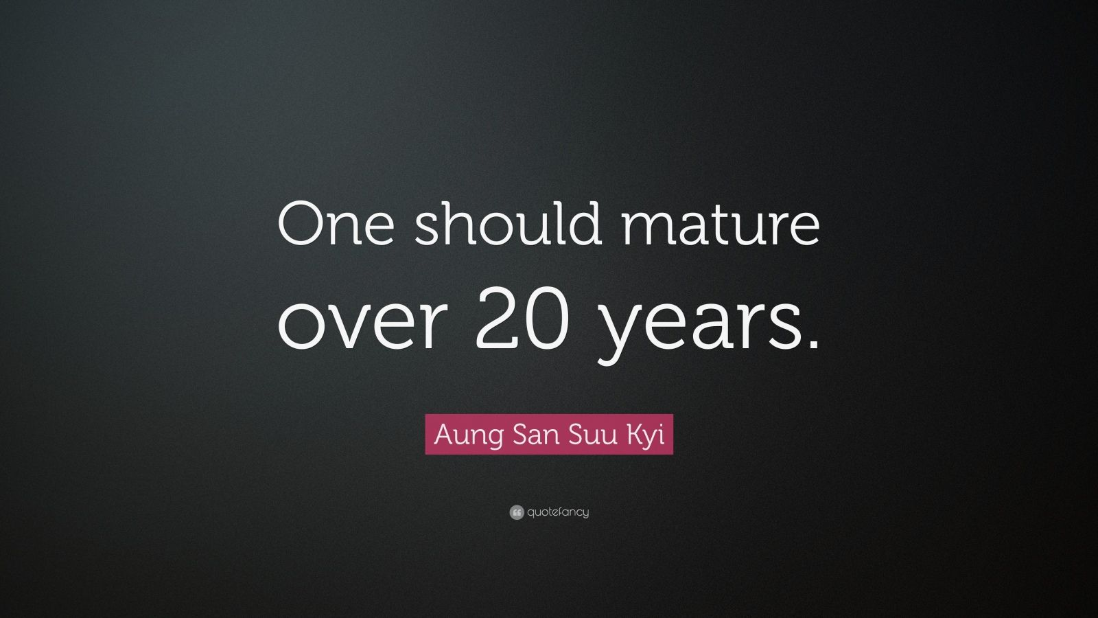 "Aung San Suu Kyi Quote: ""One should mature over 20 years."""