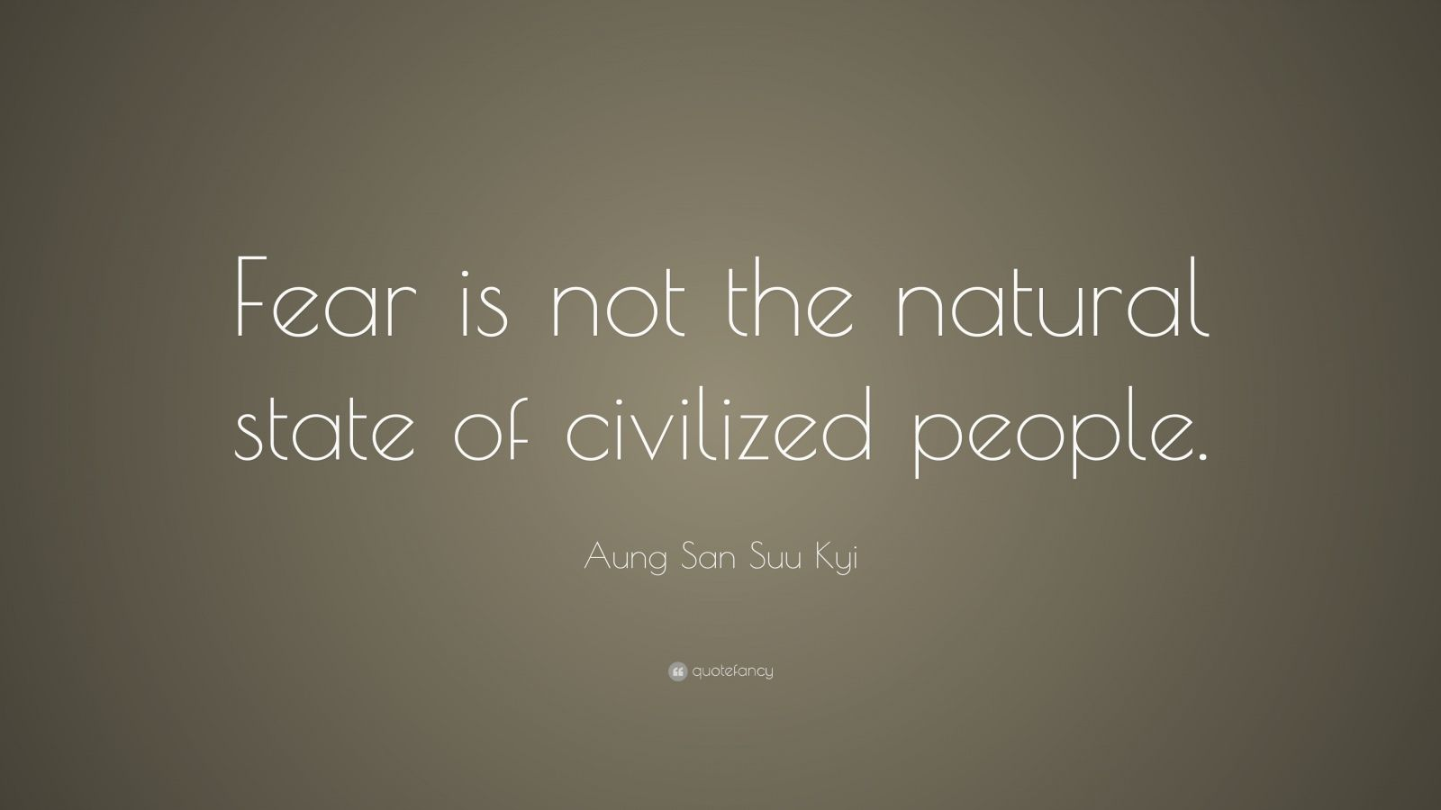 """Aung San Suu Kyi Quote: """"Fear is not the natural state of civilized people."""""""