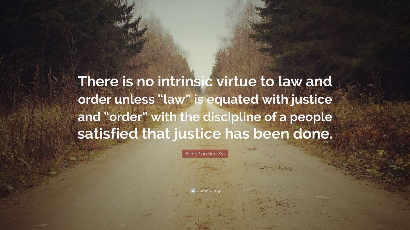 """Aung San Suu Kyi Quote: """"There is no intrinsic virtue to law and order unless """"law"""" is equated with justice and """"order"""" with the discipline of a people satisfied that justice has been done."""""""