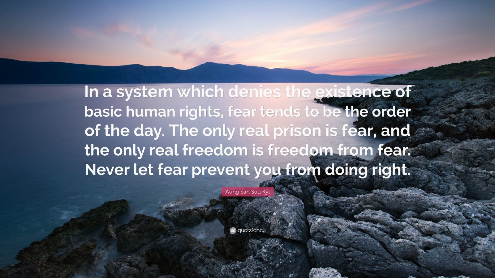 """Aung San Suu Kyi Quote: """"In a system which denies the existence of basic human rights, fear tends to be the order of the day. The only real prison is fear, and the only real freedom is freedom from fear. Never let fear prevent you from doing right."""""""
