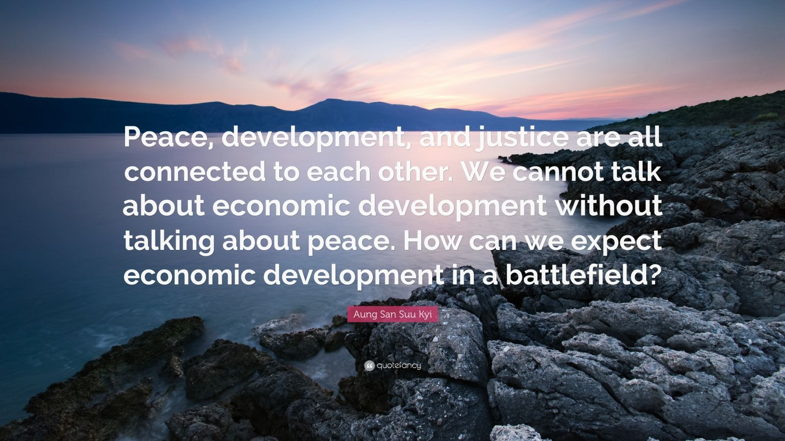 """Aung San Suu Kyi Quote: """"Peace, development, and justice are all connected to each other. We cannot talk about economic development without talking about peace. How can we expect economic development in a battlefield?"""""""