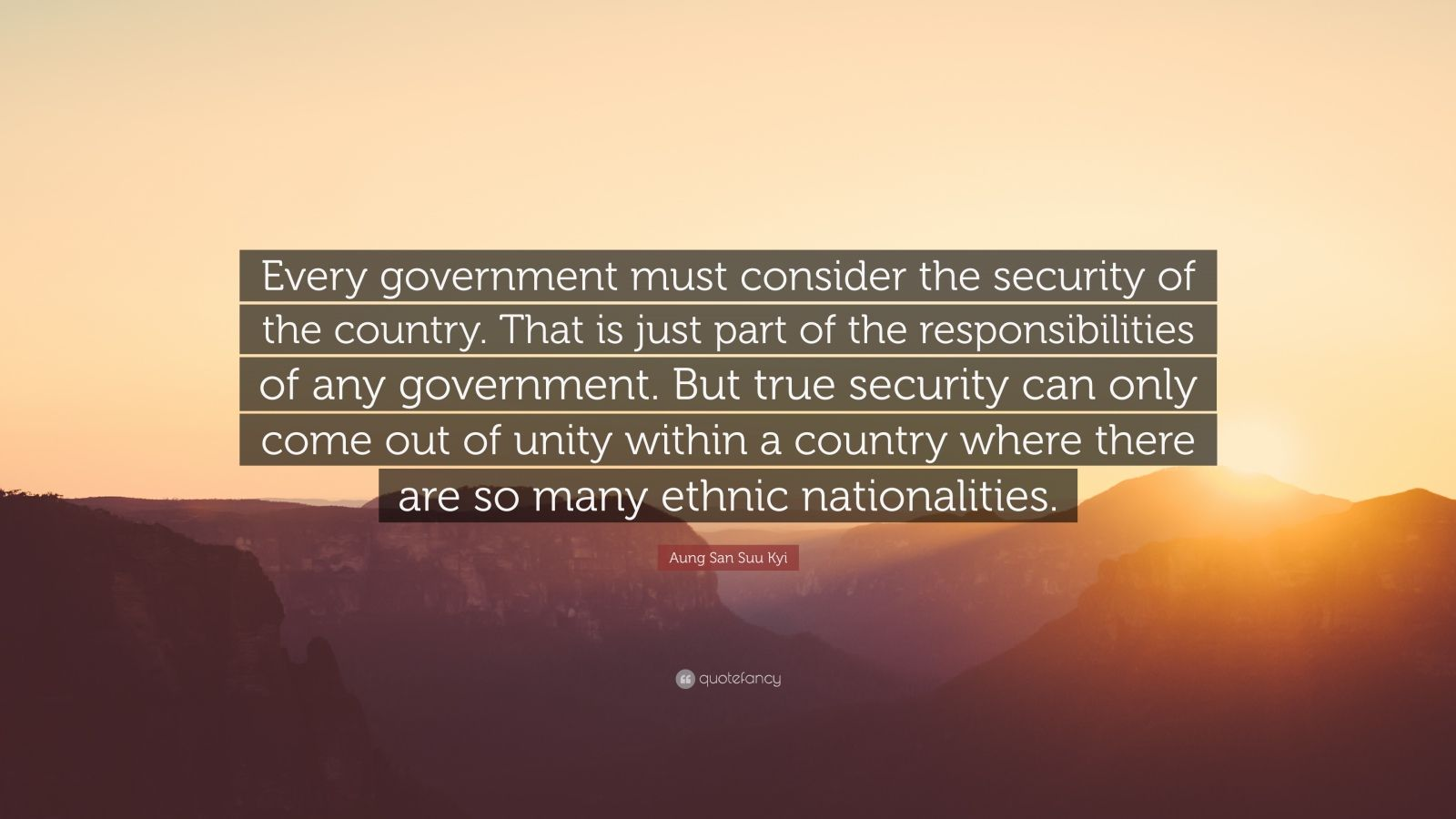 """Aung San Suu Kyi Quote: """"Every government must consider the security of the country. That is just part of the responsibilities of any government. But true security can only come out of unity within a country where there are so many ethnic nationalities."""""""