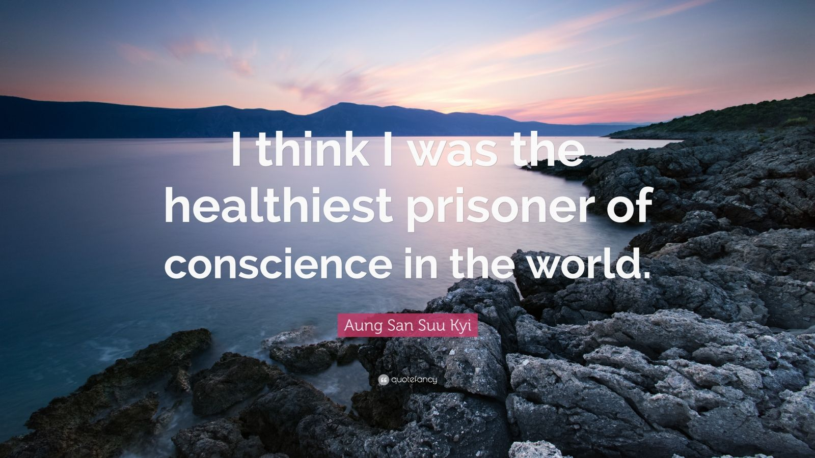 "Aung San Suu Kyi Quote: ""I think I was the healthiest prisoner of conscience in the world."""