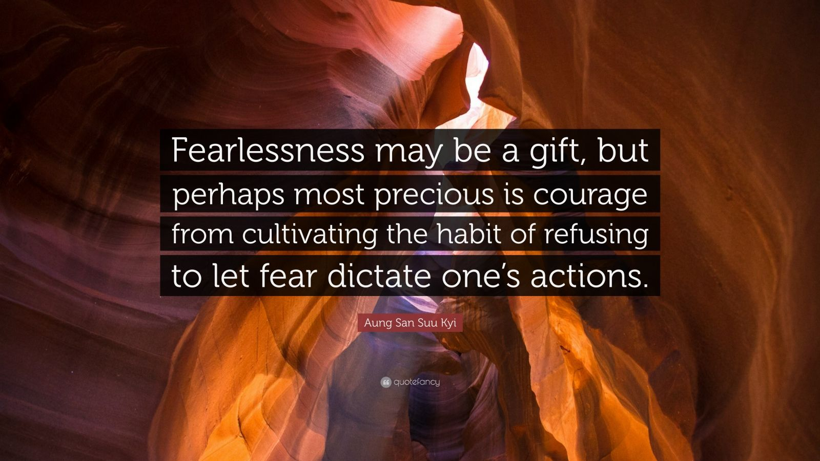 "Aung San Suu Kyi Quote: ""Fearlessness may be a gift, but perhaps most precious is courage from cultivating the habit of refusing to let fear dictate one's actions."""