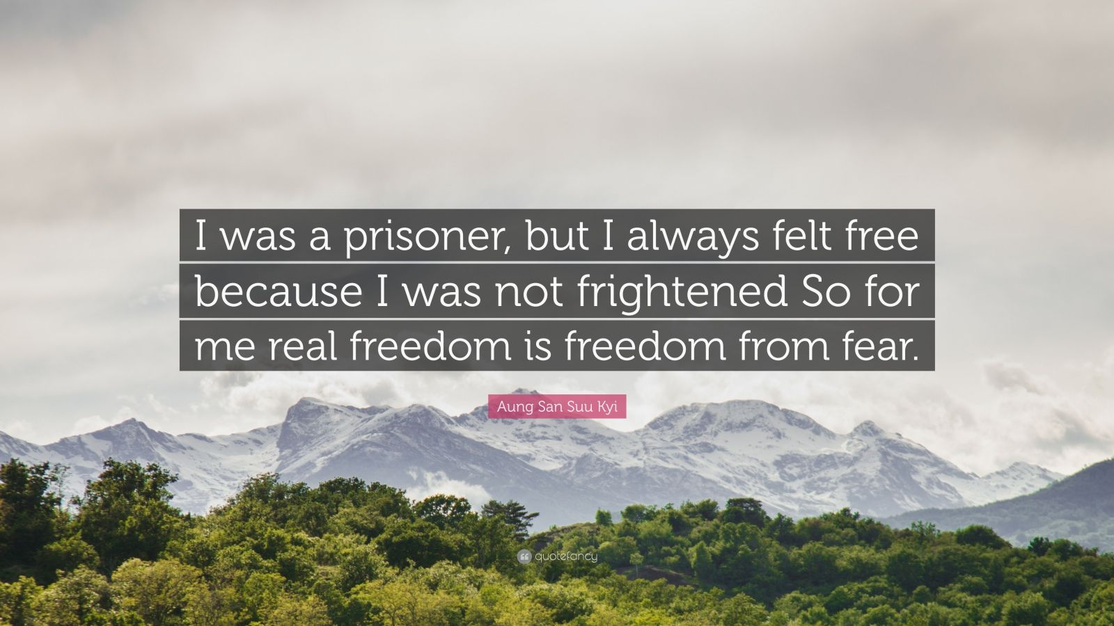 """Aung San Suu Kyi Quote: """"I was a prisoner, but I always felt free because I was not frightened So for me real freedom is freedom from fear."""""""