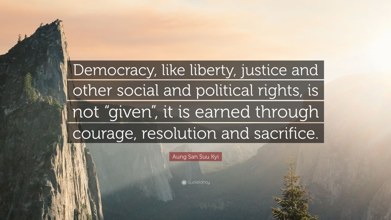"Aung San Suu Kyi Quote: ""Democracy, like liberty, justice and other social and political rights, is not ""given"", it is earned through courage, resolution and sacrifice."""