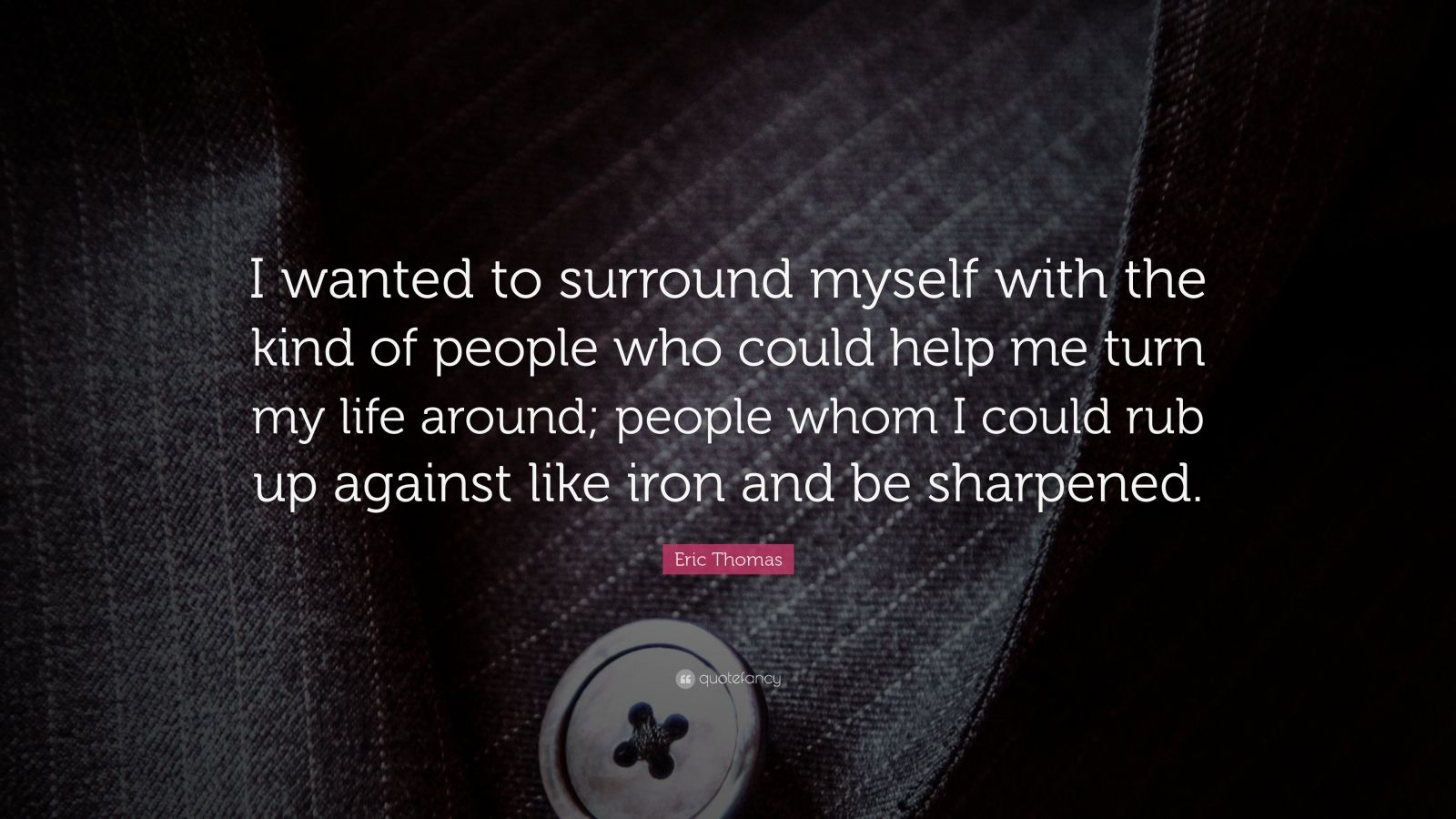 "Eric Thomas Quote: ""I wanted to surround myself with the kind of people who could help me turn my life around; people whom I could rub up against like iron and be sharpened."""