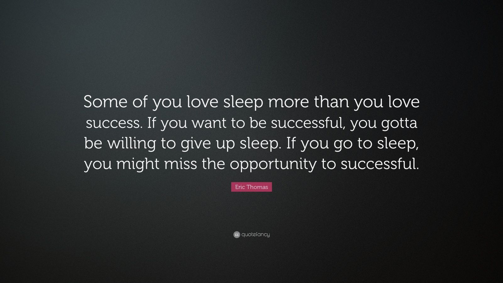 "Eric Thomas Quote: ""Some of you love sleep more than you love success. If you want to be successful, you gotta be willing to give up sleep. If you go to sleep, you might miss the opportunity to successful."""