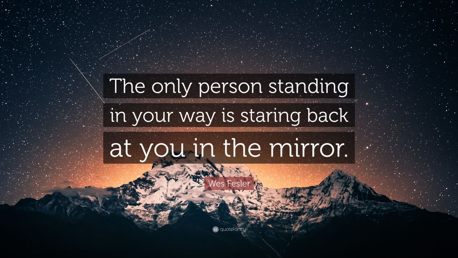 "Wes Fesler Quote: ""The only person standing in your way is staring back at you in the mirror."""