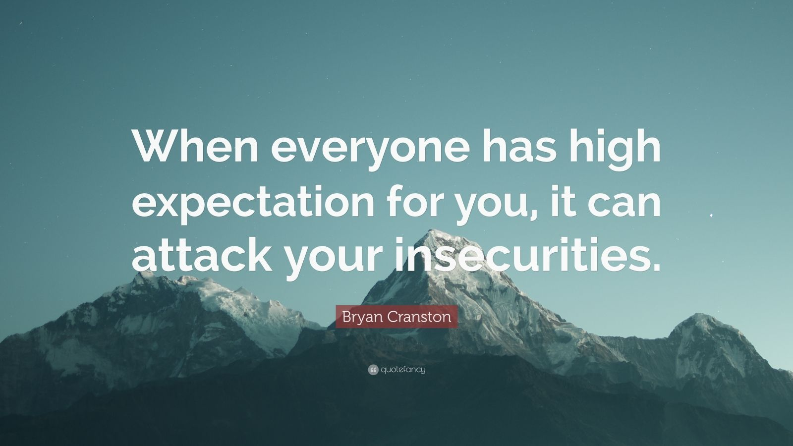 """Bryan Cranston Quote: """"When everyone has high expectation for you, it can attack your insecurities."""""""