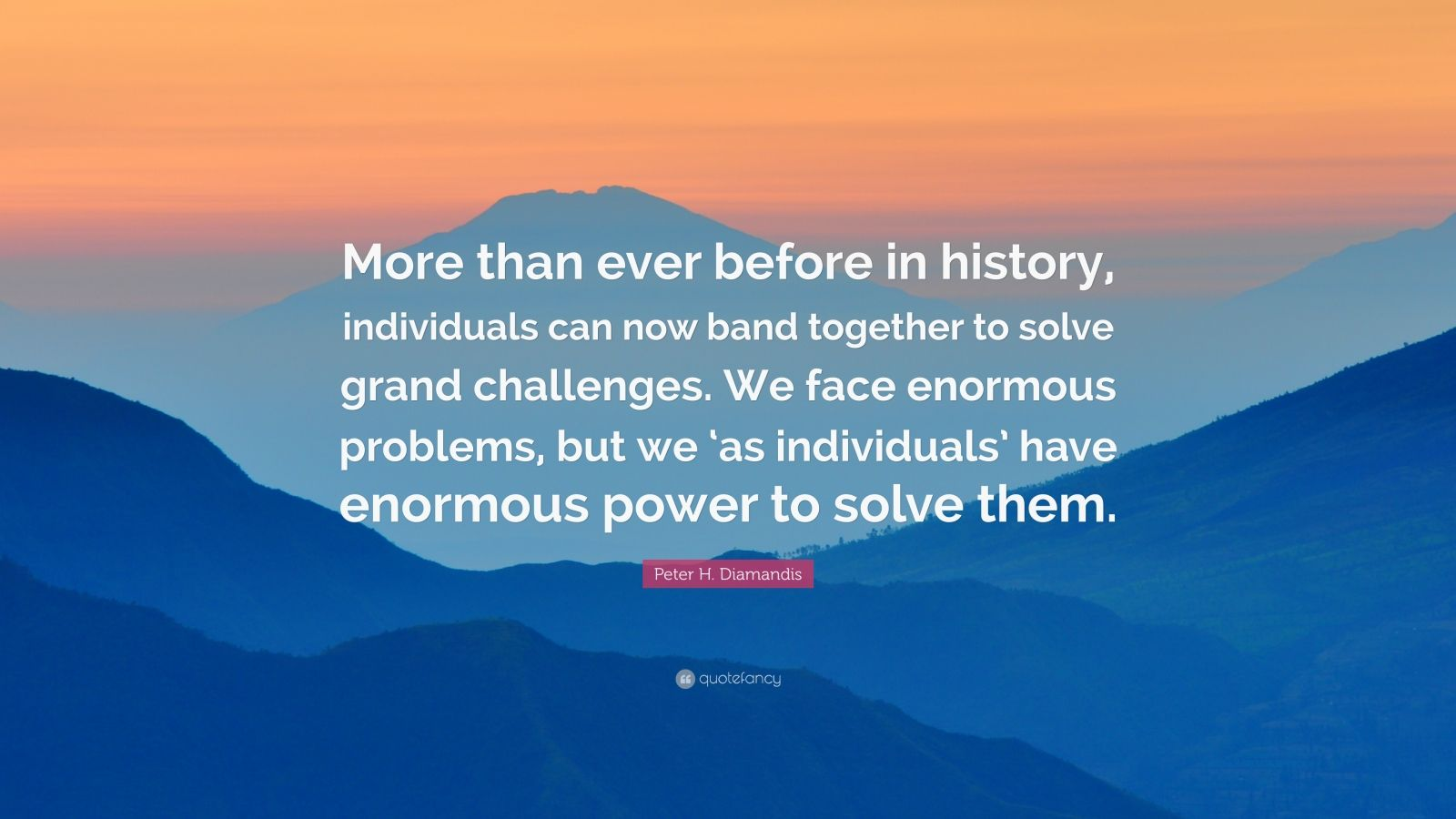 "Peter H. Diamandis Quote: ""More than ever before in history, individuals can now band together to solve grand challenges. We face enormous problems, but we 'as individuals' have enormous power to solve them."""