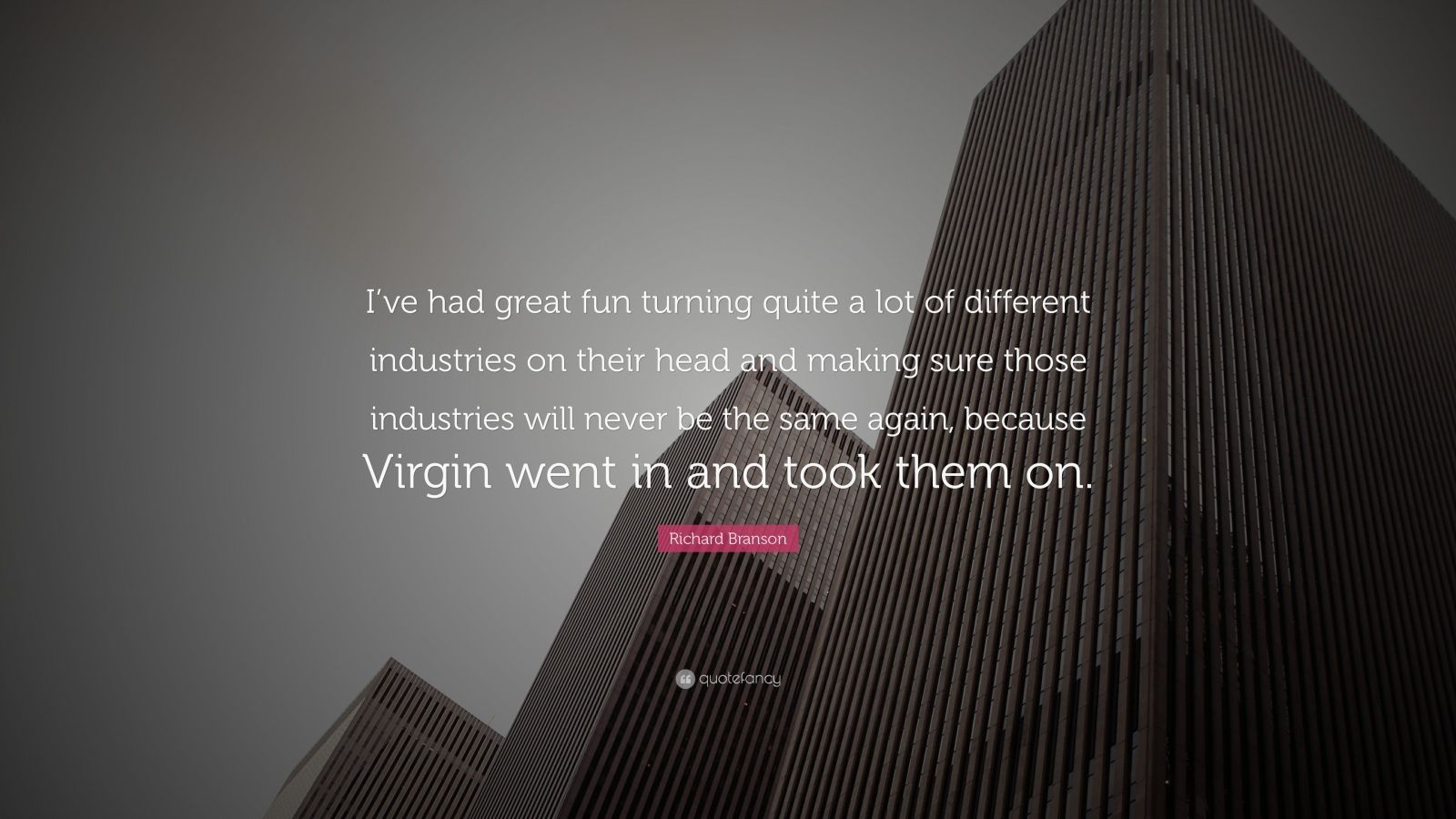 """Richard Branson Quote: """"I've had great fun turning quite a lot of different industries on their head and making sure those industries will never be the same again, because Virgin went in and took them on."""""""