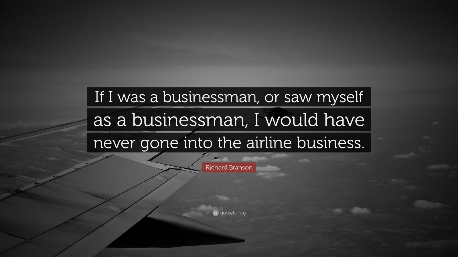 "Richard Branson Quote: ""If I was a businessman, or saw myself as a businessman, I would have never gone into the airline business."""