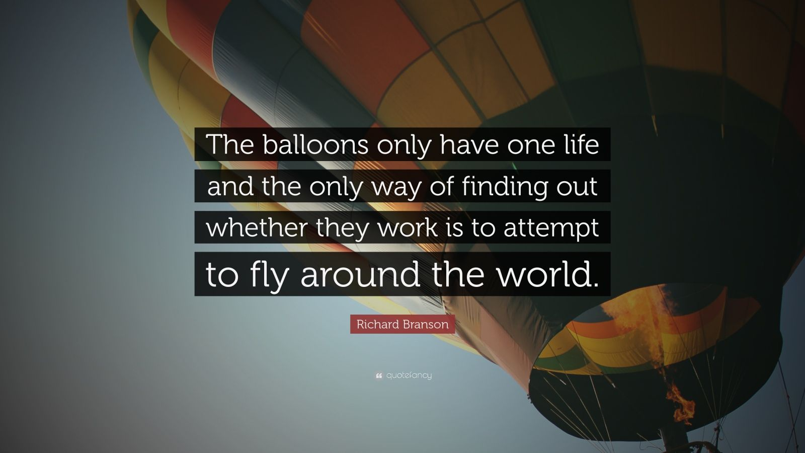 "Richard Branson Quote: ""The balloons only have one life and the only way of finding out whether they work is to attempt to fly around the world."""