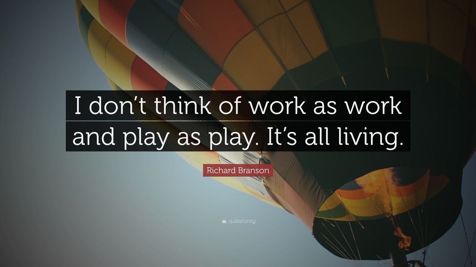 "Richard Branson Quote: ""I don't think of work as work and play as play. It's all living."""