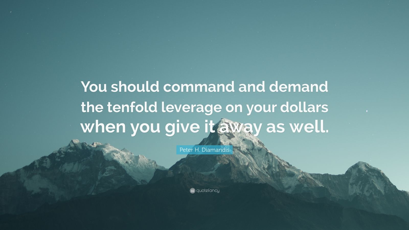 "Peter H. Diamandis Quote: ""You should command and demand the tenfold leverage on your dollars when you give it away as well."""