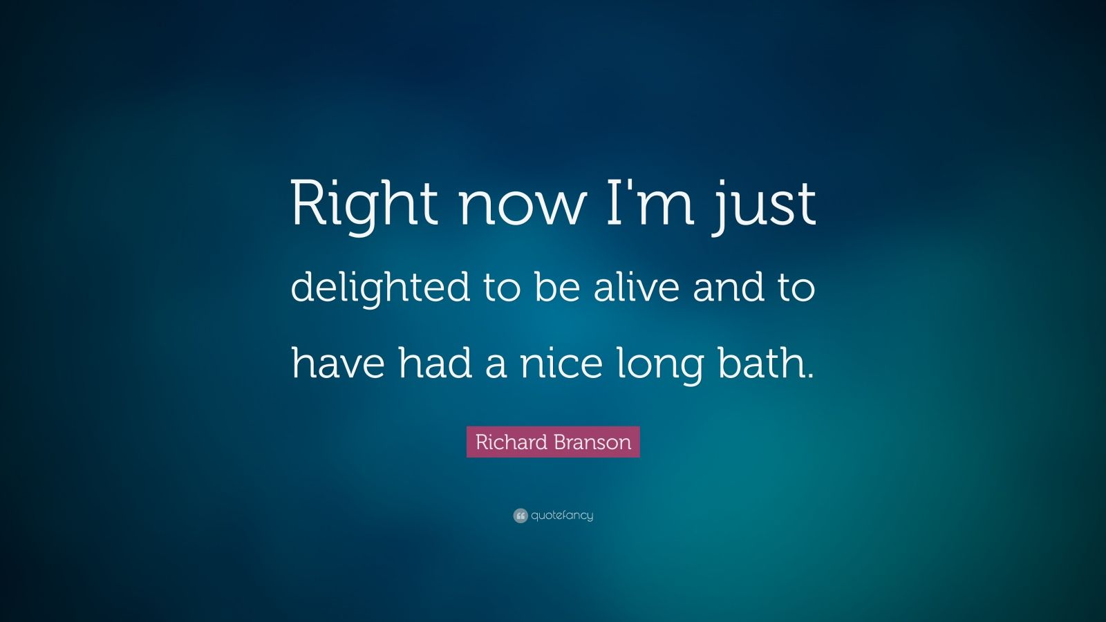 """Richard Branson Quote: """"Right now I'm just delighted to be alive and to have had a nice long bath."""""""