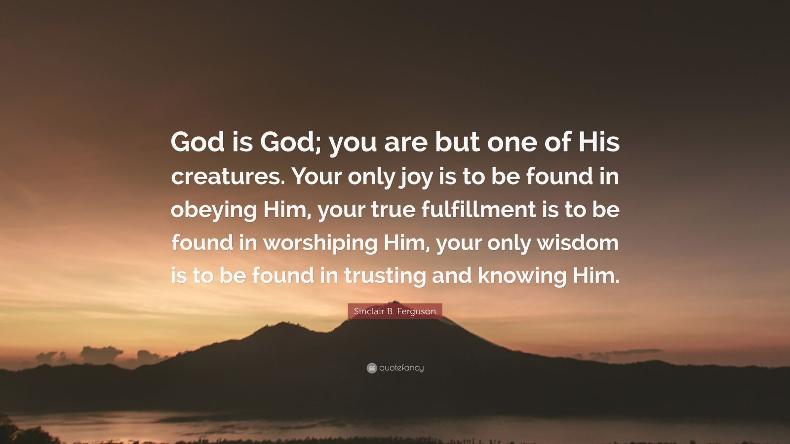 "Sinclair B. Ferguson Quote: ""God is God; you are but one of His creatures. Your only joy is to be found in obeying Him, your true fulfillment is to be found in worshiping Him, your only wisdom is to be found in trusting and knowing Him."""