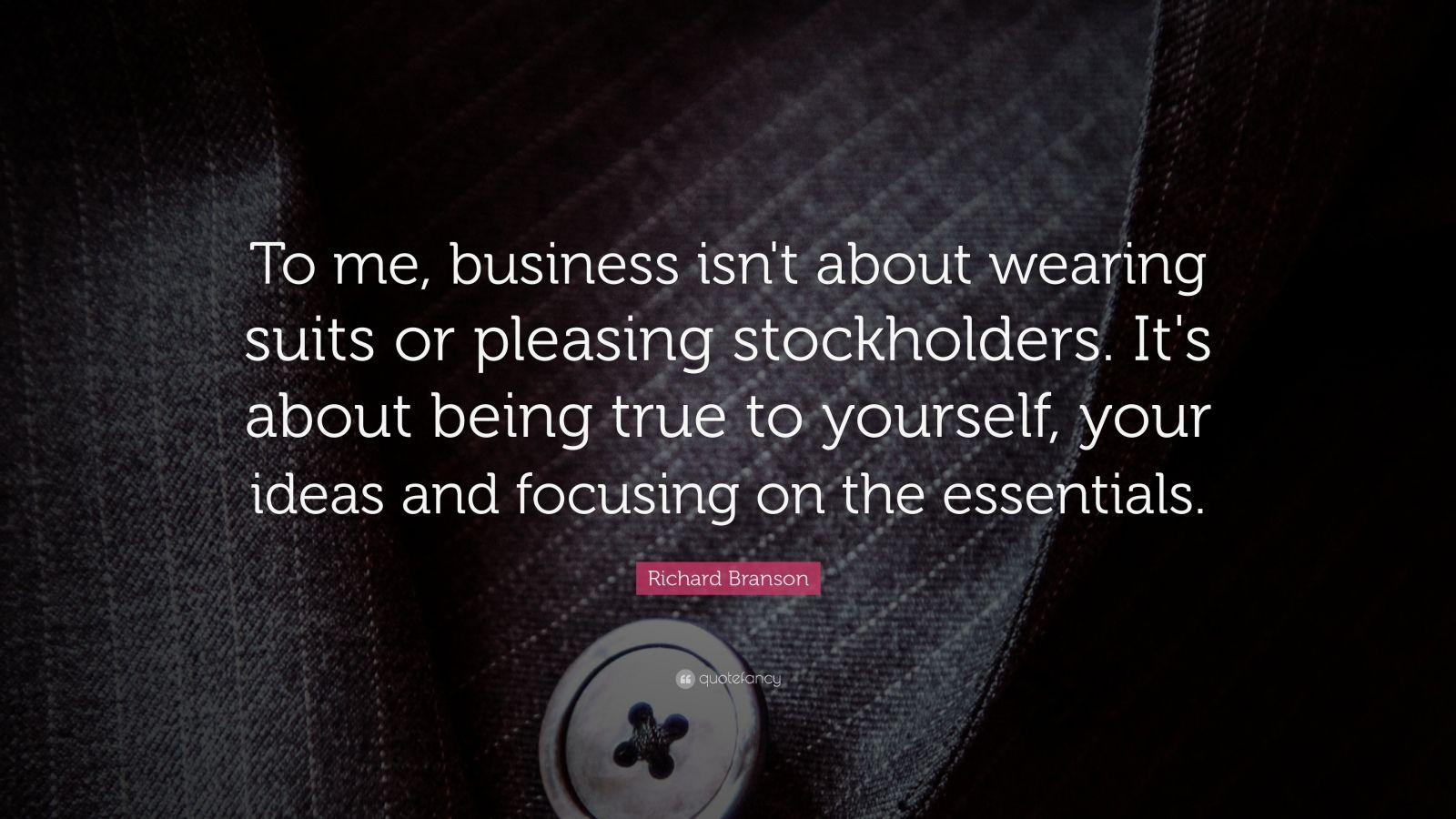 "Richard Branson Quote: ""To me, business isn't about wearing suits or pleasing stockholders. It's about being true to yourself, your ideas and focusing on the essentials."""