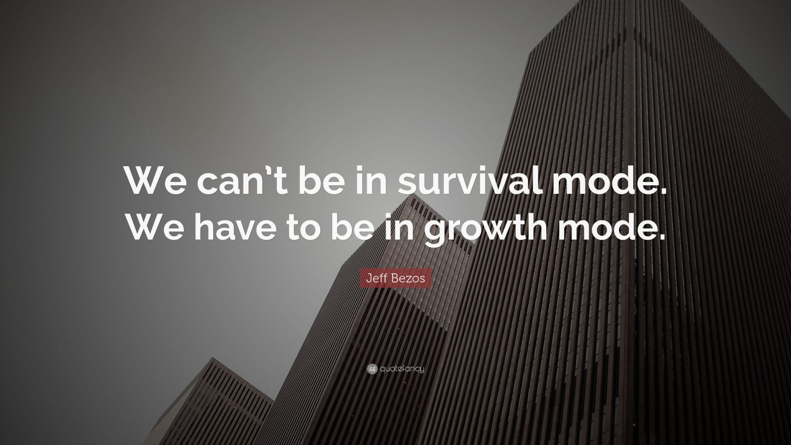 "Jeff Bezos Quote: ""We can't be in survival mode. We have to be in growth mode."""