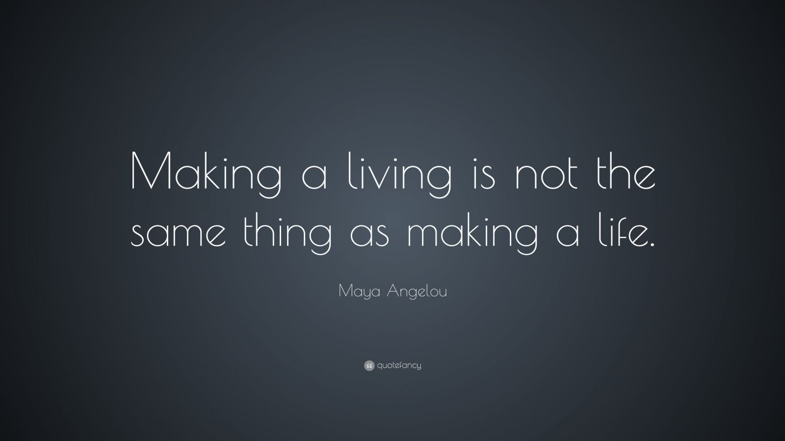 "Maya Angelou Quote: ""Making a living is not the same thing as making a life."""