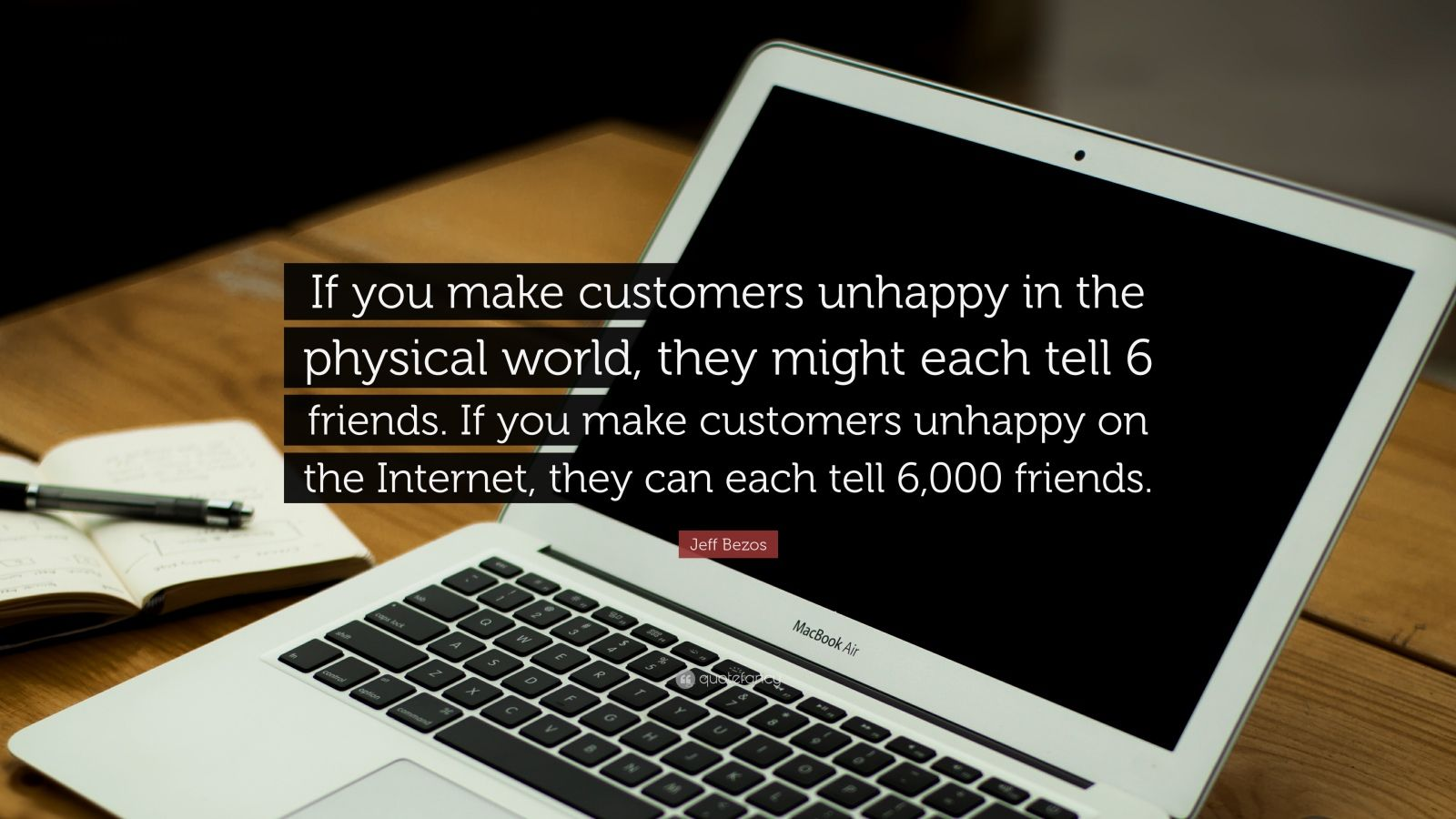 """Jeff Bezos Quote: """"If you make customers unhappy in the physical world, they might each tell 6 friends. If you make customers unhappy on the Internet, they can each tell 6,000 friends."""""""