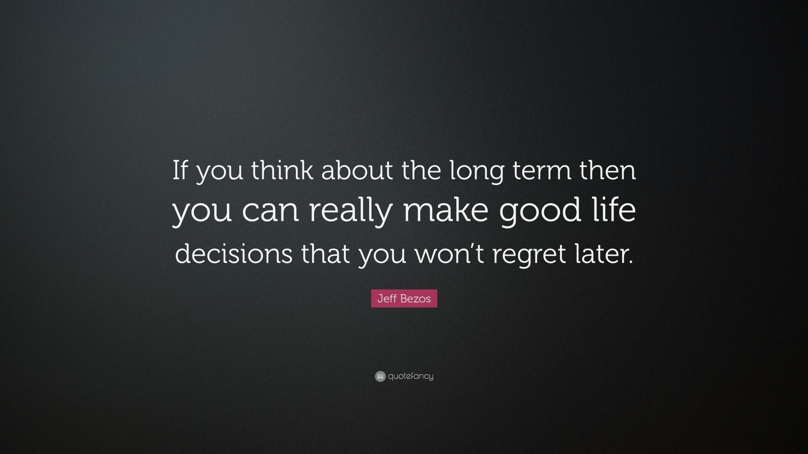 "Jeff Bezos Quote: ""If you think about the long term then you can really make good life decisions that you won't regret later."""