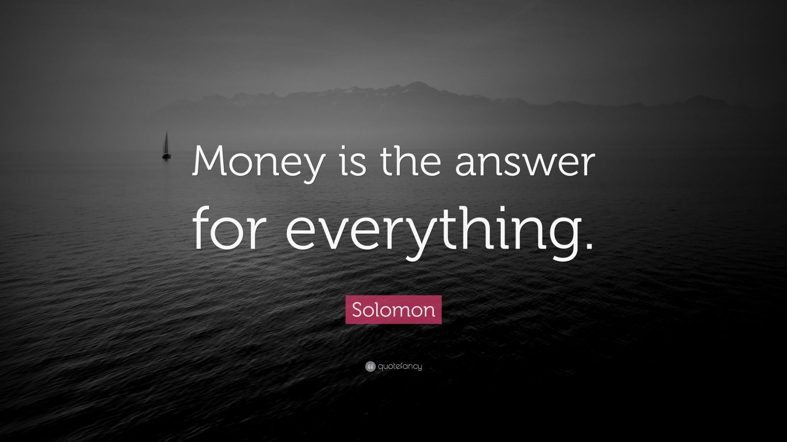 """Solomon Quote: """"Money is the answer for everything."""""""