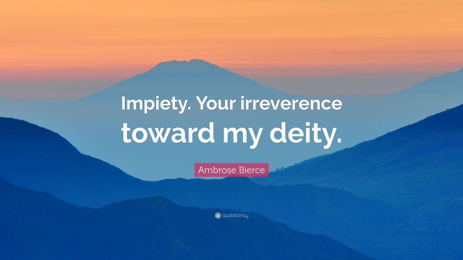 """Ambrose Bierce Quote: """"Impiety. Your irreverence toward my deity."""""""