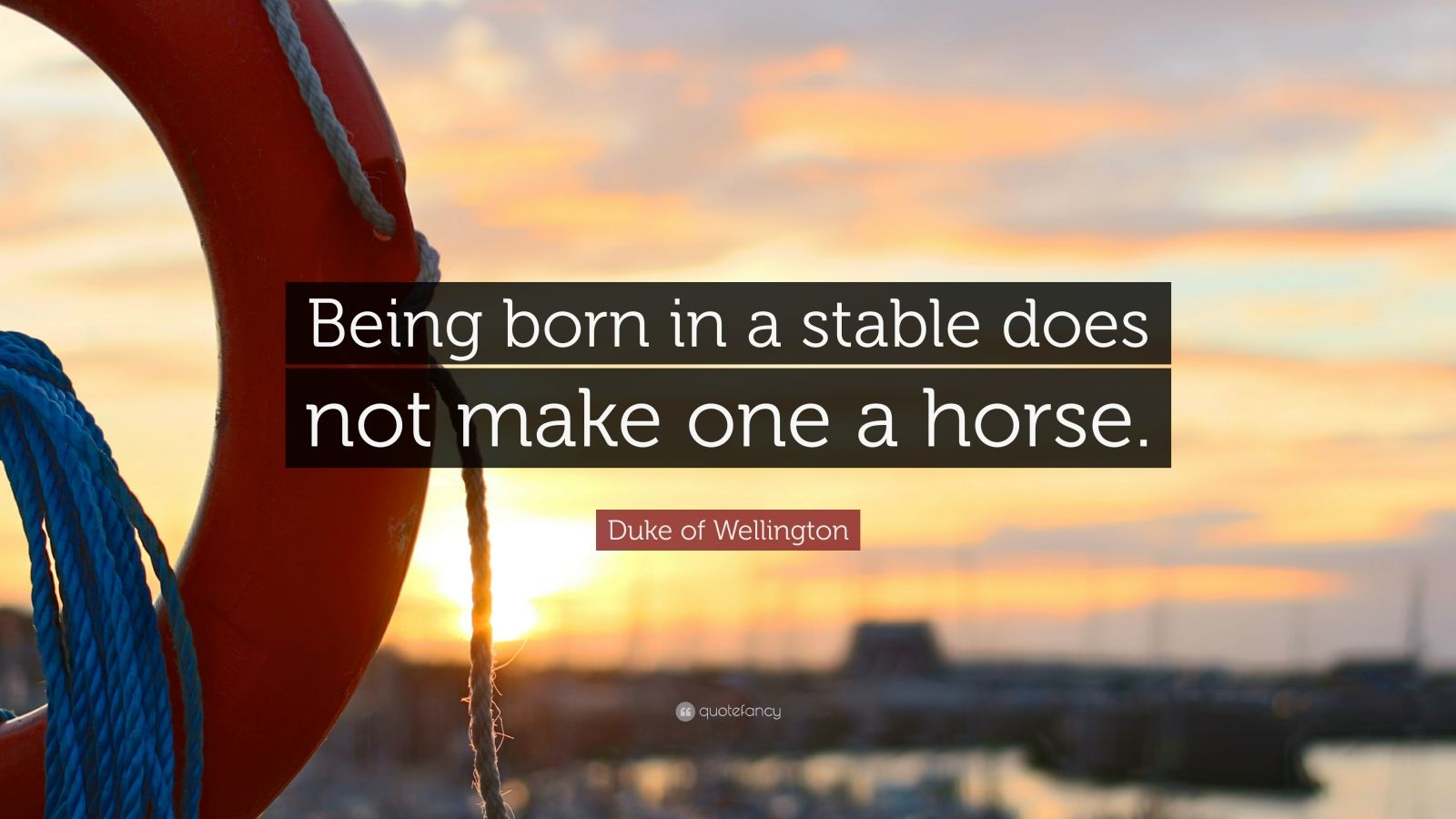 "Duke of Wellington Quote: ""Being born in a stable does not make one a horse."""