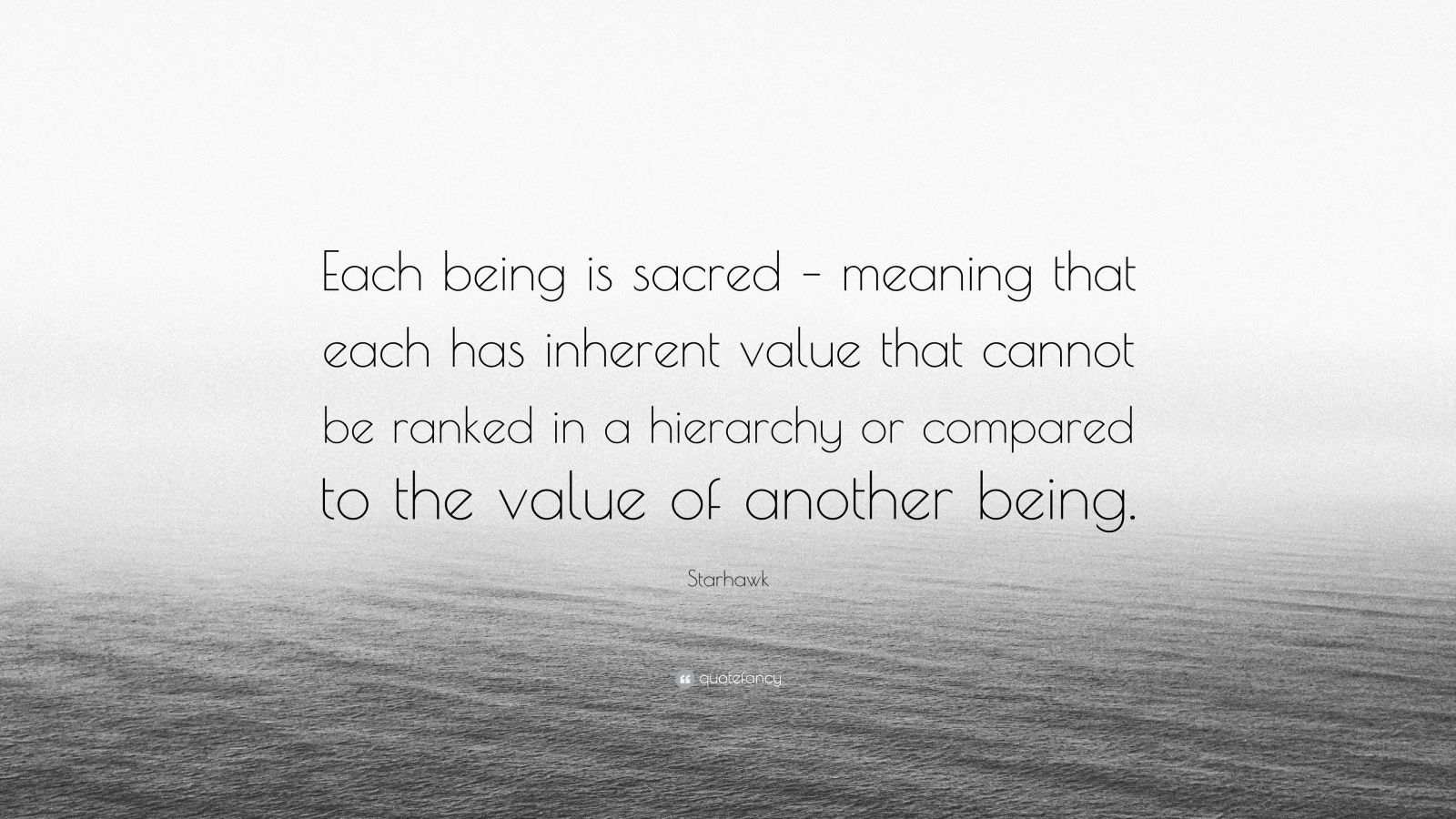 "Starhawk Quote: ""Each being is sacred – meaning that each has inherent value that cannot be ranked in a hierarchy or compared to the value of another being."""