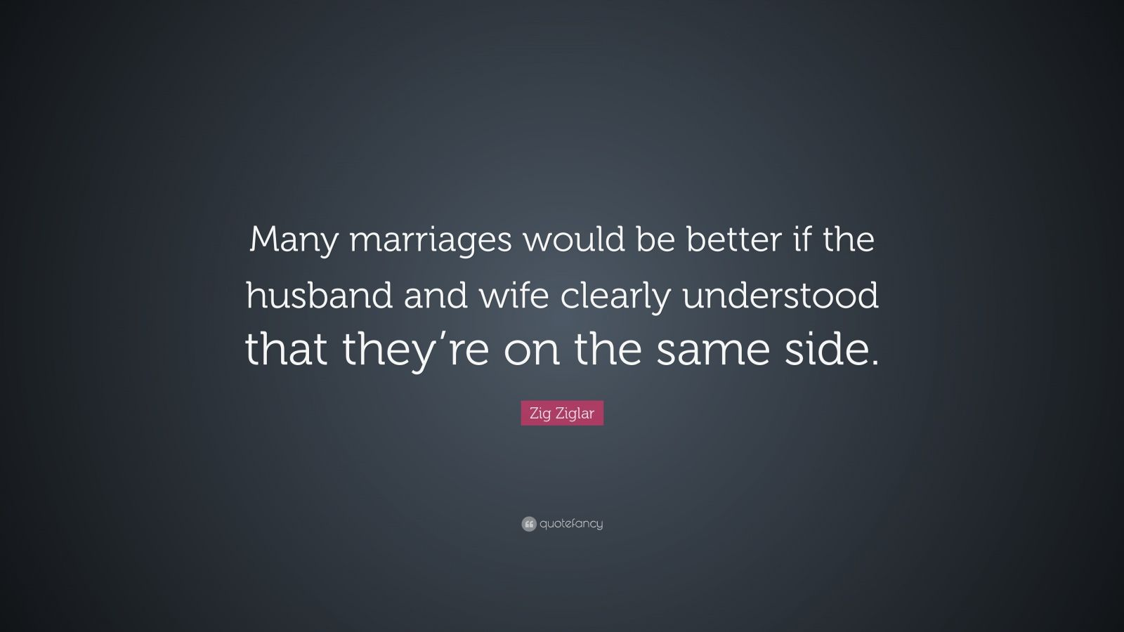 "Zig Ziglar Quote: ""Many marriages would be better if the husband and wife clearly understood that they're on the same side. """
