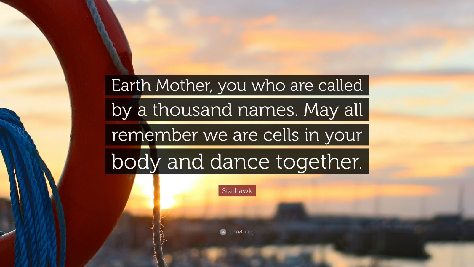"""Starhawk Quote: """"Earth Mother, you who are called by a thousand names. May all remember we are cells in your body and dance together."""""""