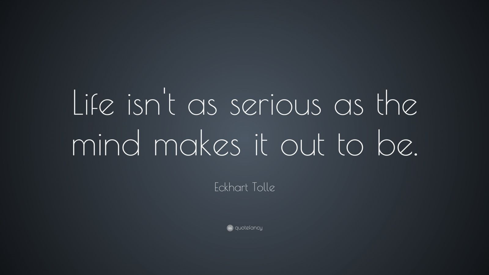 "Eckhart Tolle Quote: ""Life isn't as serious as the mind makes it out to be."""