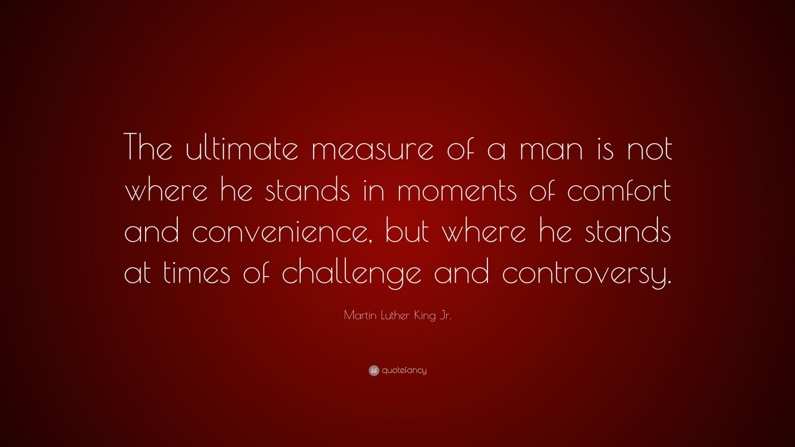 """the ultimate measure of a man is not where he stands in the moments of comfort and convenience but w """"the ultimate measure of a man is not where he stands in moments of comfort and convenience, but where he stands at times of challenge and controversy."""