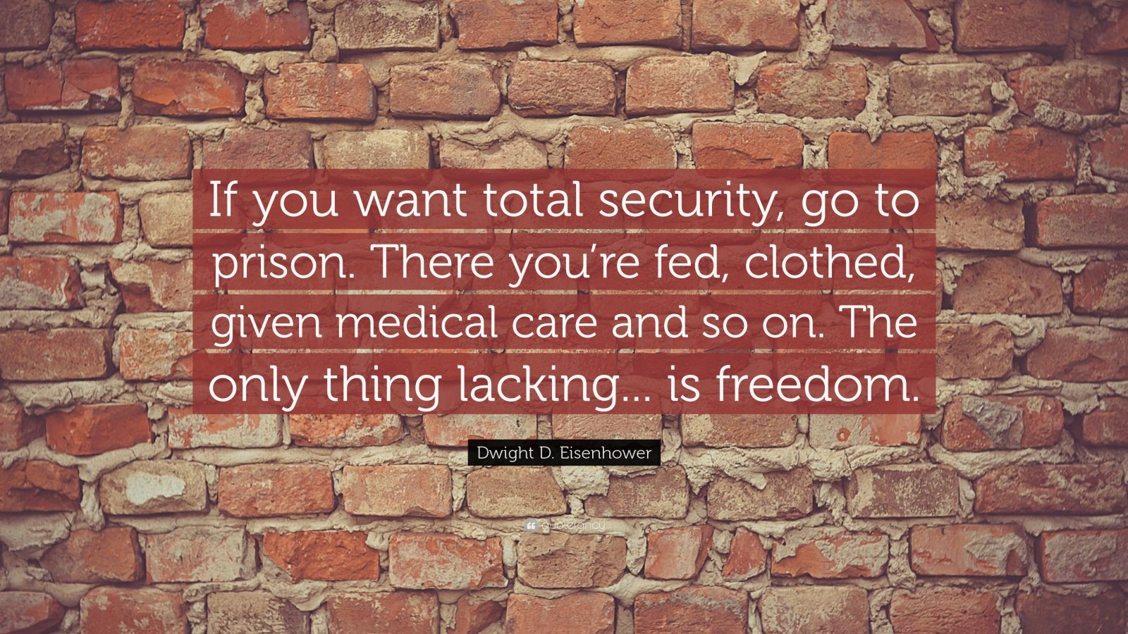 """Dwight D. Eisenhower Quote: """"If you want total security, go to prison. There you're fed, clothed, given medical care and so on. The only thing lacking... is freedom."""""""