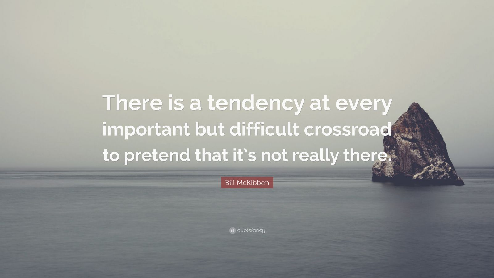 "Bill McKibben Quote: ""There is a tendency at every important but difficult crossroad to pretend that it's not really there."""
