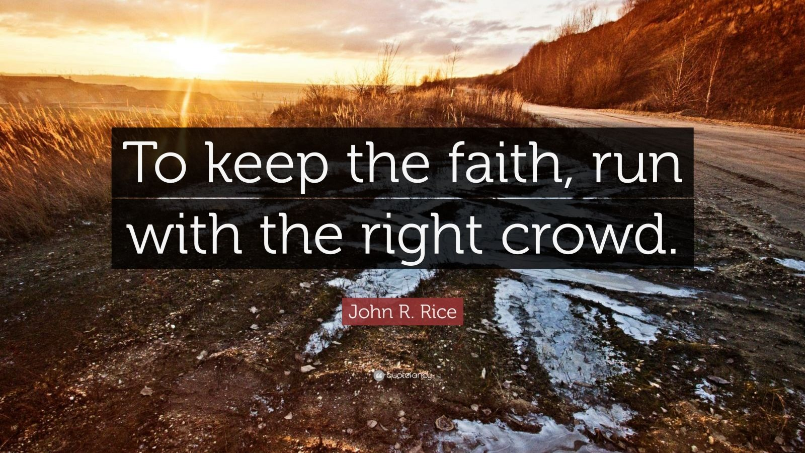 """John R. Rice Quote: """"To keep the faith, run with the right crowd."""""""