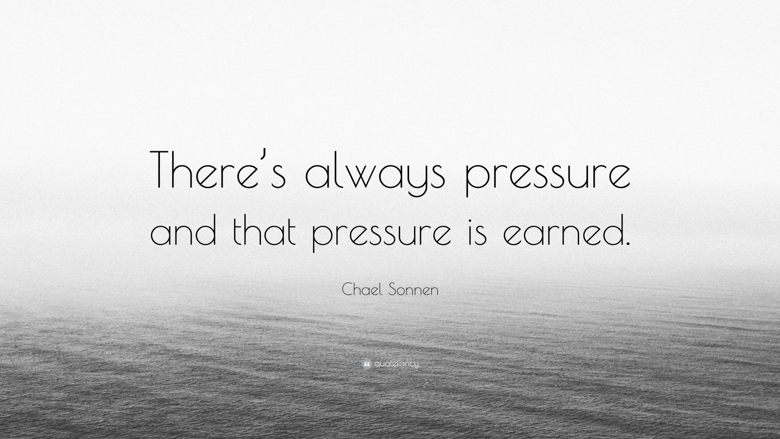 "Chael Sonnen Quote: ""There's always pressure and that pressure is earned."""